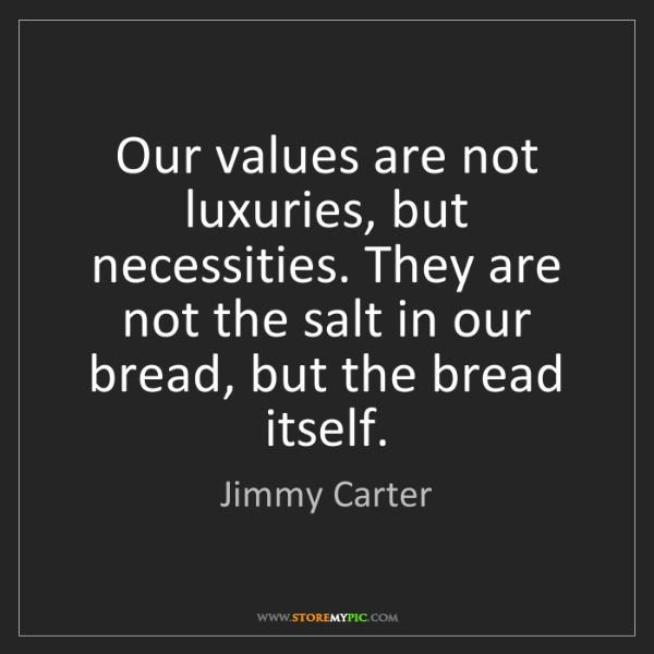 Jimmy Carter: Our values are not luxuries, but necessities. They are...