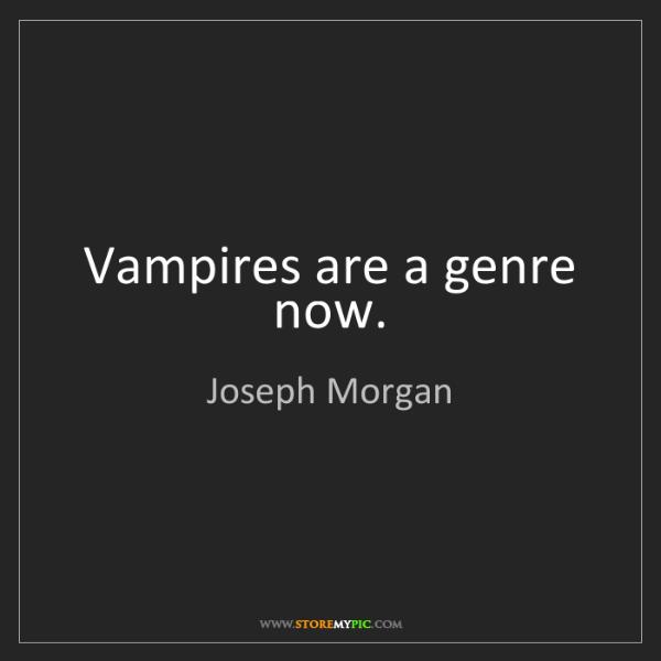 Joseph Morgan: Vampires are a genre now.