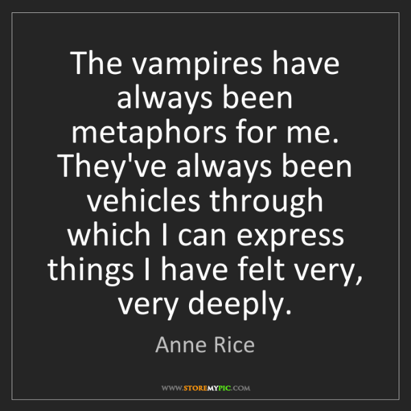 Anne Rice: The vampires have always been metaphors for me. They've...