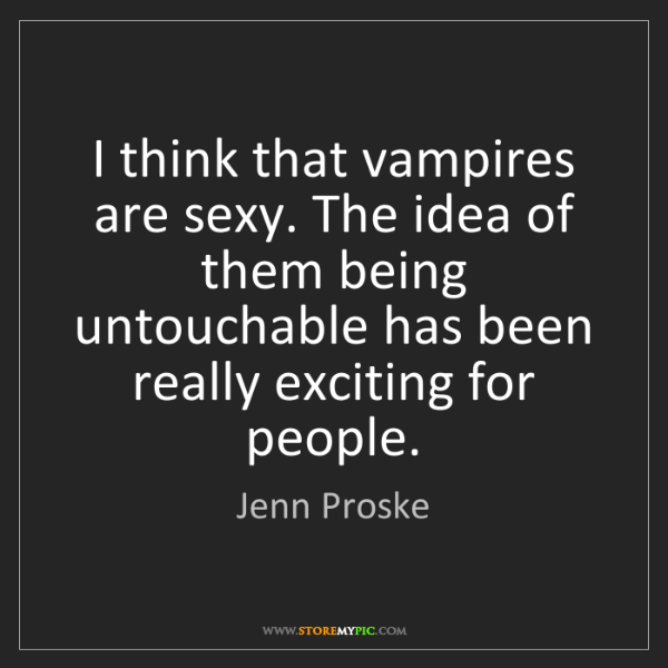 Jenn Proske: I think that vampires are sexy. The idea of them being...