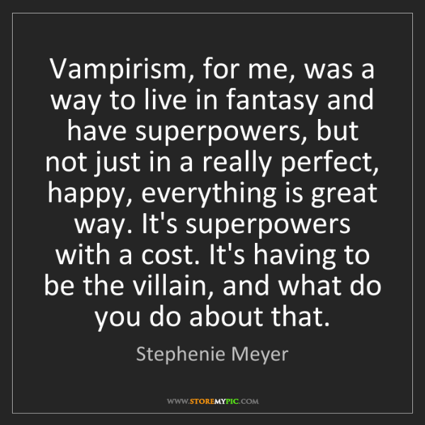 Stephenie Meyer: Vampirism, for me, was a way to live in fantasy and have...