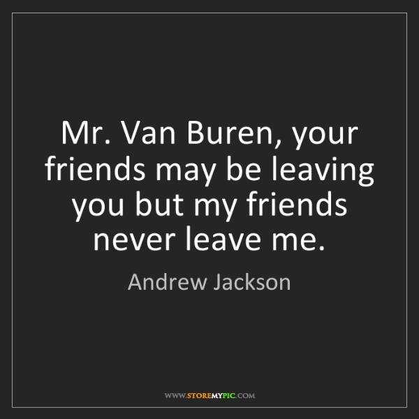 Andrew Jackson: Mr. Van Buren, your friends may be leaving you but my...