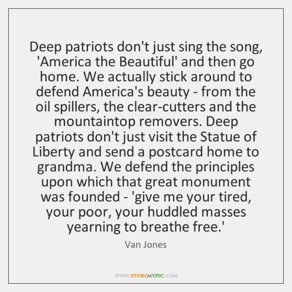 Deep patriots don't just sing the song, 'America the Beautiful' and then ...