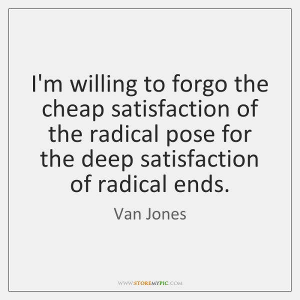 I'm willing to forgo the cheap satisfaction of the radical pose for ...