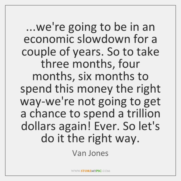 ...we're going to be in an economic slowdown for a couple of ...