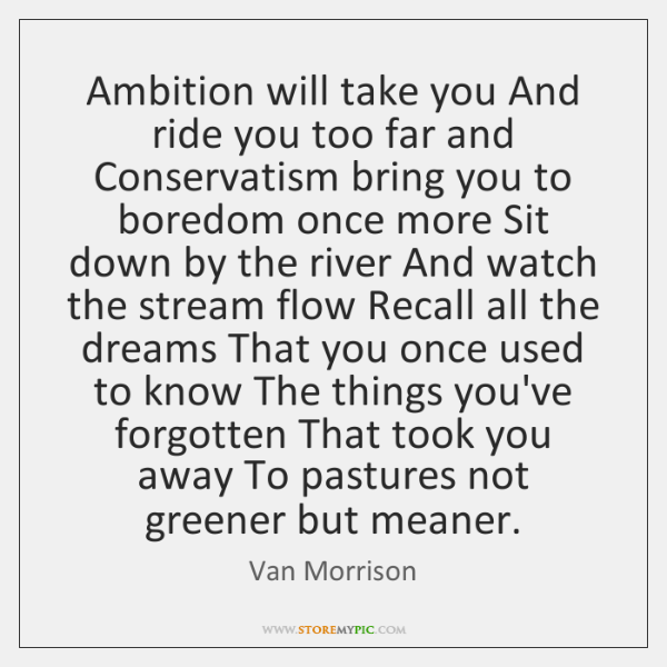 Ambition will take you And ride you too far and Conservatism bring ...