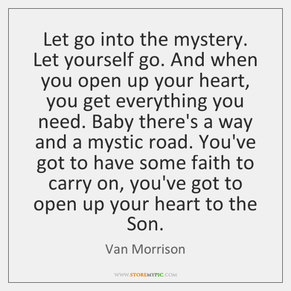 Let go into the mystery. Let yourself go. And when you open ...