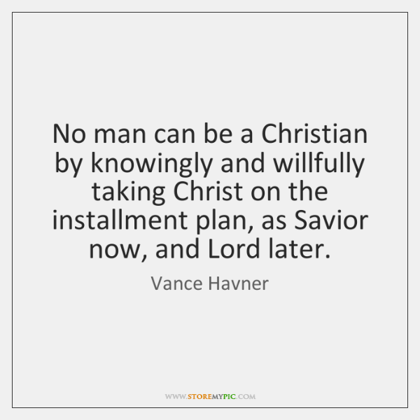 No man can be a Christian by knowingly and willfully taking Christ ...