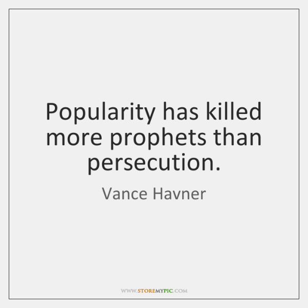 Popularity has killed more prophets than persecution.
