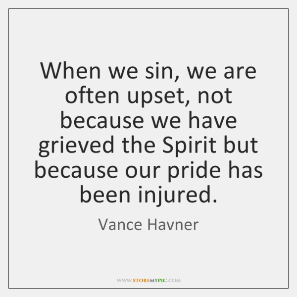 When we sin, we are often upset, not because we have grieved ...