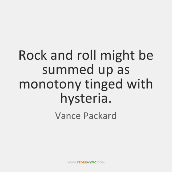 Rock and roll might be summed up as monotony tinged with hysteria.