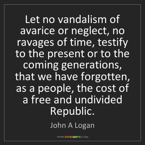 John A Logan: Let no vandalism of avarice or neglect, no ravages of...