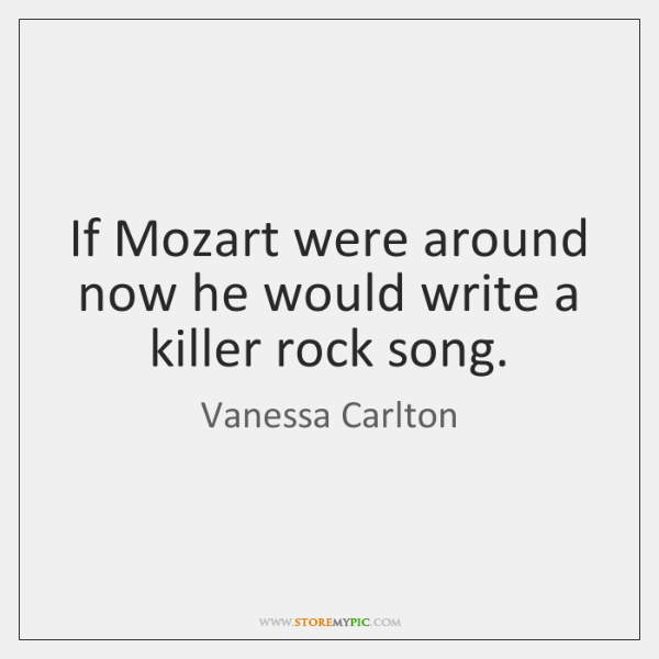 If Mozart were around now he would write a killer rock song.