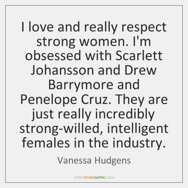 I love and really respect strong women. I'm obsessed with Scarlett Johansson ...