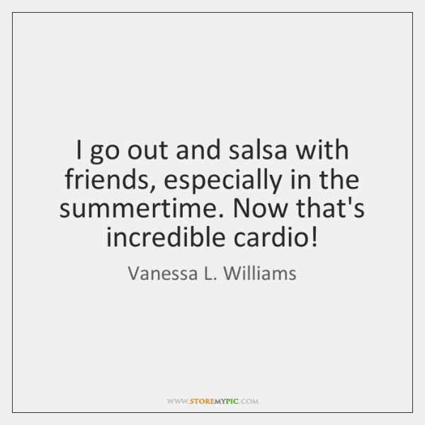 I go out and salsa with friends, especially in the summertime. Now ...