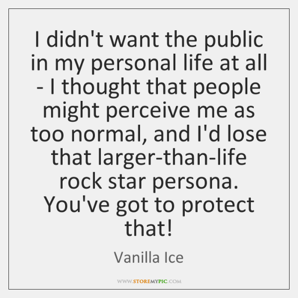 I didn't want the public in my personal life at all - ...