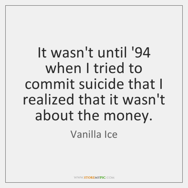 It wasn't until '94 when I tried to commit suicide that I ...