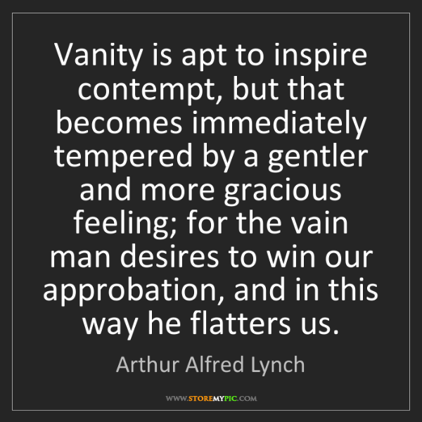 Arthur Alfred Lynch: Vanity is apt to inspire contempt, but that becomes immediately...