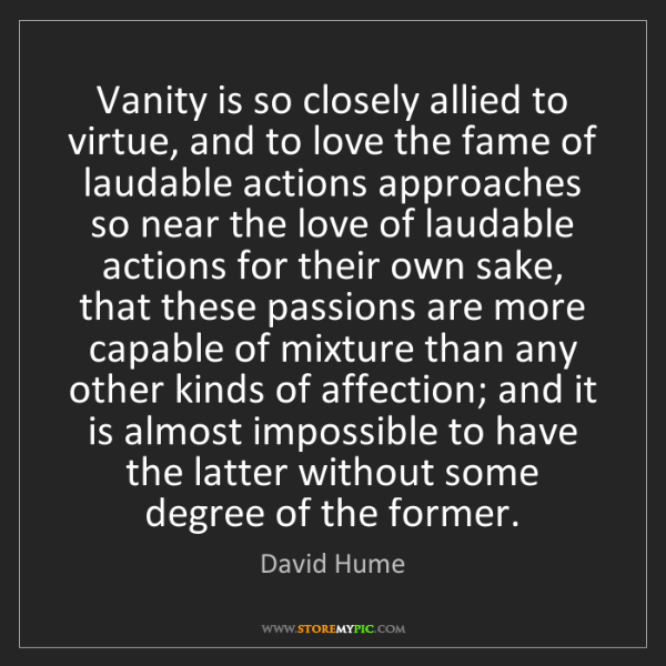David Hume: Vanity is so closely allied to virtue, and to love the...