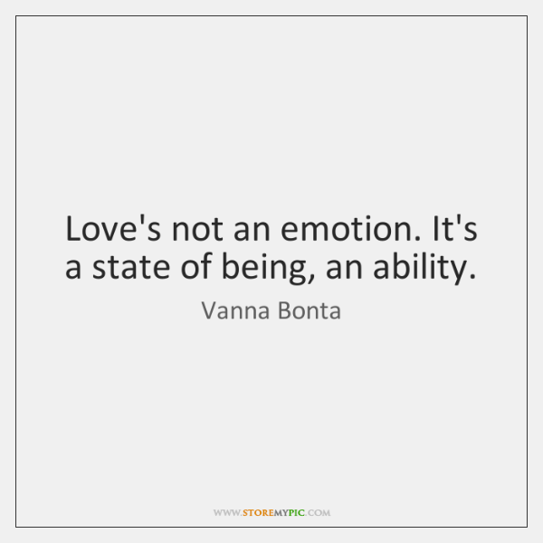 Love's not an emotion. It's a state of being, an ability.