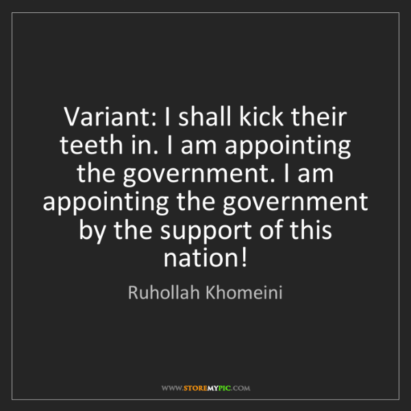 Ruhollah Khomeini: Variant: I shall kick their teeth in. I am appointing...