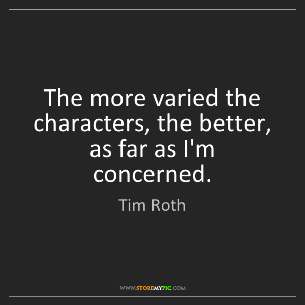 Tim Roth: The more varied the characters, the better, as far as...