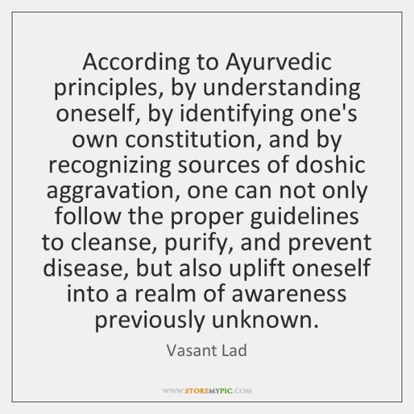 According to Ayurvedic principles, by understanding oneself, by identifying one's own constitution,