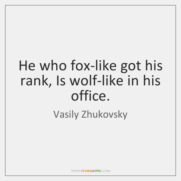 He who fox-like got his rank, Is wolf-like in his office.