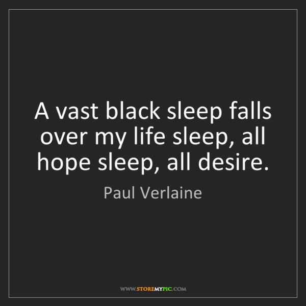 Paul Verlaine: A vast black sleep falls over my life sleep, all hope...
