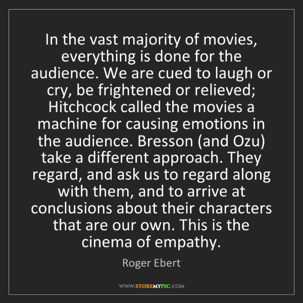 Roger Ebert: In the vast majority of movies, everything is done for...