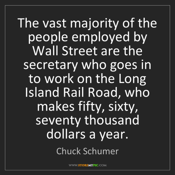 Chuck Schumer: The vast majority of the people employed by Wall Street...