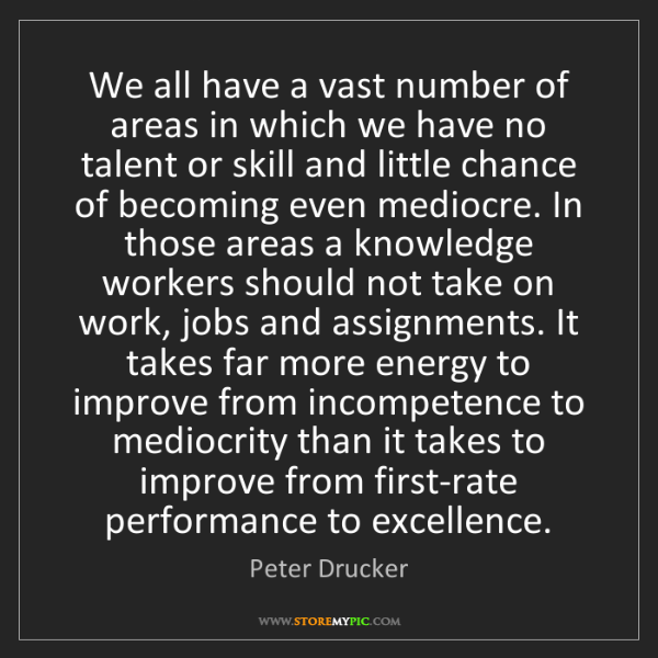 Peter Drucker: We all have a vast number of areas in which we have no...