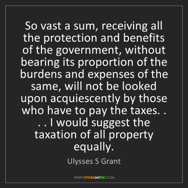 Ulysses S Grant: So vast a sum, receiving all the protection and benefits...
