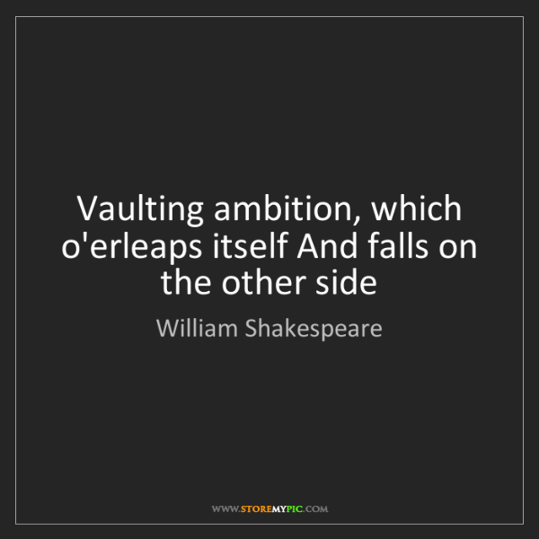 William Shakespeare: Vaulting ambition, which o'erleaps itself And falls on...