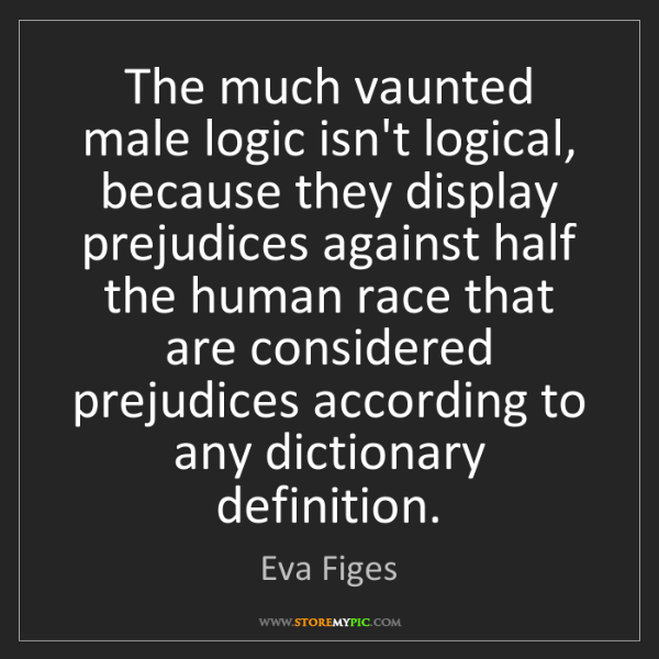 Eva Figes: The much vaunted male logic isn't logical, because they...