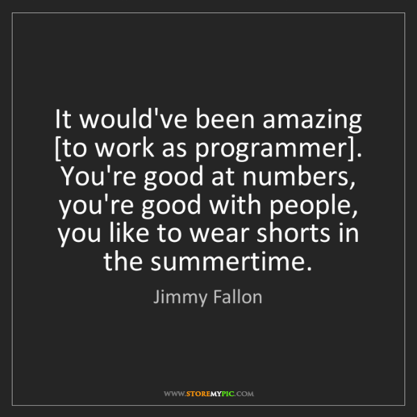 Jimmy Fallon: It would've been amazing [to work as programmer]. You're...