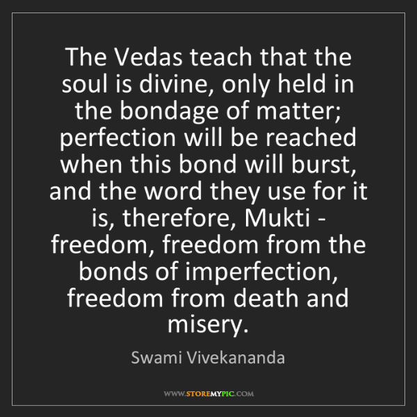 Swami Vivekananda: The Vedas teach that the soul is divine, only held in...
