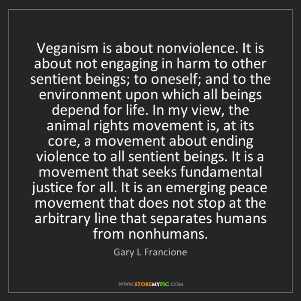 Gary L Francione: Veganism is about nonviolence. It is about not engaging...