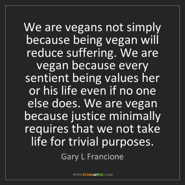 Gary L Francione: We are vegans not simply because being vegan will reduce...