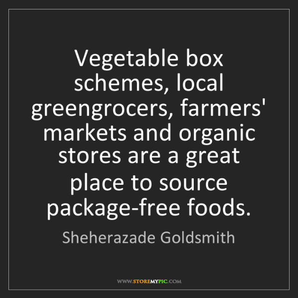 Sheherazade Goldsmith: Vegetable box schemes, local greengrocers, farmers' markets...