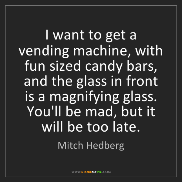 Mitch Hedberg: I want to get a vending machine, with fun sized candy...