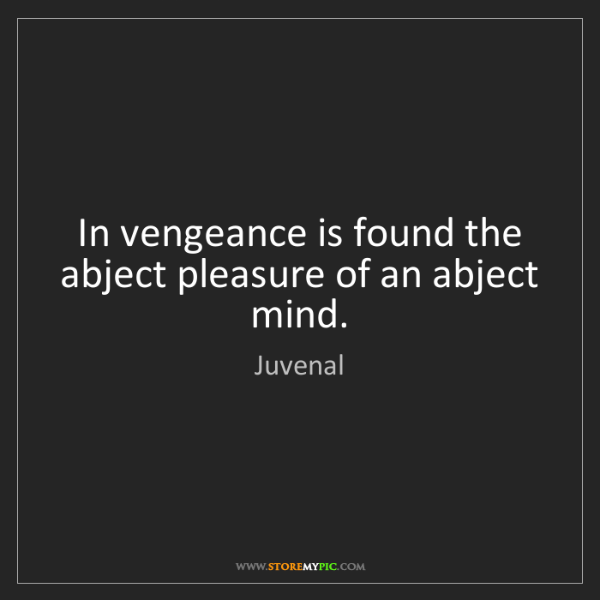 Juvenal: In vengeance is found the abject pleasure of an abject...