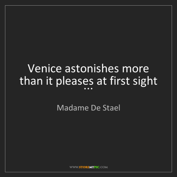 Madame De Stael: Venice astonishes more than it pleases at first sight...