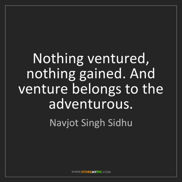 Navjot Singh Sidhu: Nothing ventured, nothing gained. And venture belongs...