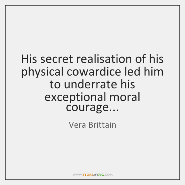 His secret realisation of his physical cowardice led him to underrate his ...