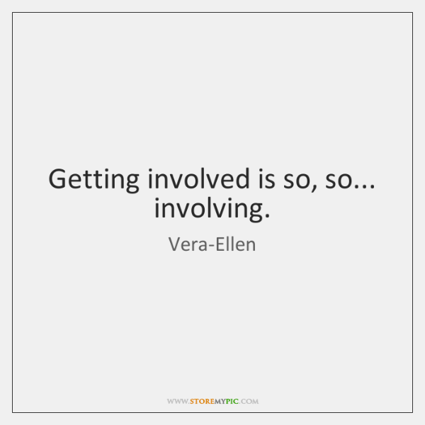 Getting involved is so, so... involving.