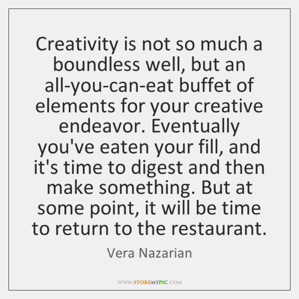 Creativity is not so much a boundless well, but an all-you-can-eat buffet ...
