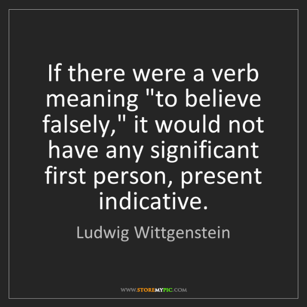 """Ludwig Wittgenstein: If there were a verb meaning """"to believe falsely,"""" it..."""