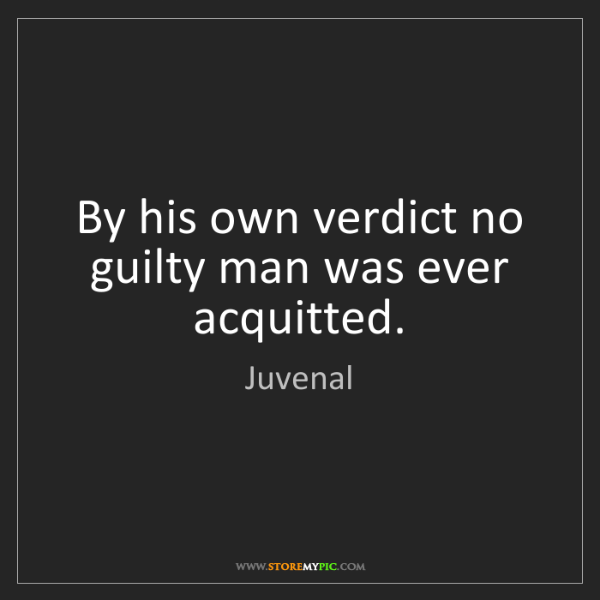 Juvenal: By his own verdict no guilty man was ever acquitted.