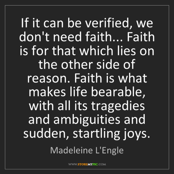 Madeleine L'Engle: If it can be verified, we don't need faith... Faith is...